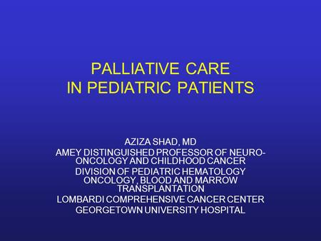 PALLIATIVE CARE IN PEDIATRIC PATIENTS AZIZA SHAD, MD AMEY DISTINGUISHED PROFESSOR OF NEURO- ONCOLOGY AND CHILDHOOD CANCER DIVISION OF PEDIATRIC HEMATOLOGY.