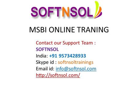 MSBI ONLINE TRANING Contact our Support Team : SOFTNSOL India: +91 9573428933 Skype id : softnsoltrainings  id: