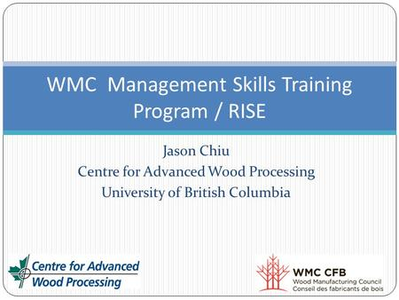 Jason Chiu Centre for Advanced Wood Processing University of British Columbia WMC Management Skills Training Program / RISE.