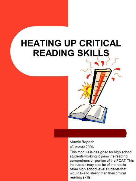 HEATING UP CRITICAL READING SKILLS Jamie Repesh Summer 2006 This module is designed for high school students working to pass the reading comprehension.