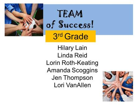 TEAM of Success! Hilary Lain Linda Reid Lorin Roth-Keating Amanda Scoggins Jen Thompson Lori VanAllen 3 rd Grade.
