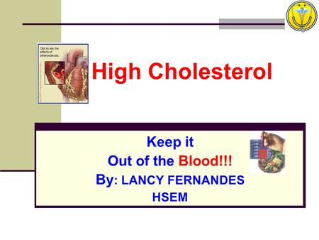 High Cholesterol Keep it Out of the Blood!!! By : LANCY FERNANDES HSEM.