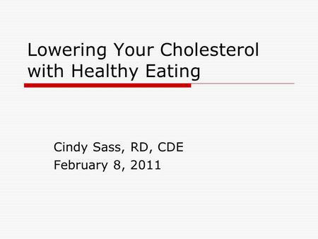 Lowering Your Cholesterol with Healthy Eating Cindy Sass, RD, CDE February 8, 2011.