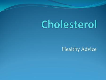 Healthy Advice. What is cholesterol? A soft, waxy, fatty substance coming from your body and the food you eat. (It's made in your liver.)