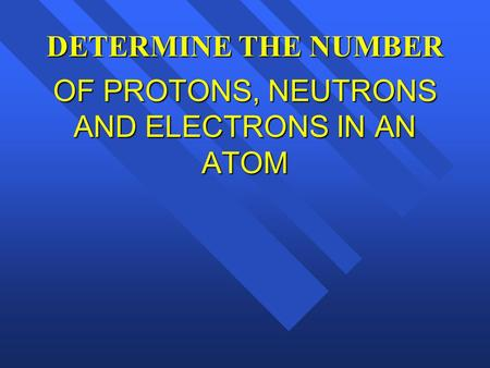DETERMINE THE NUMBER OF PROTONS, NEUTRONS AND ELECTRONS IN AN ATOM.