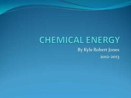 By Kyle Robert Jones 2012-2013. What is Chemical Energy? Chemical Energy is energy that is stored in some kind of chemical substance. The energy is released.