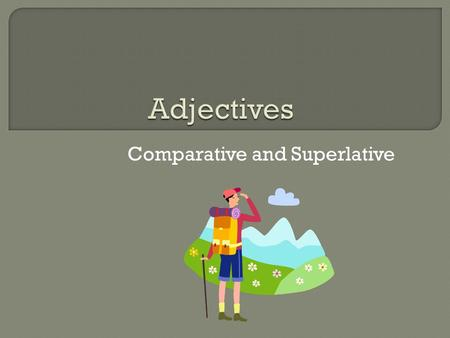 Comparative and Superlative.  A comparative adjective compares only 2 nouns.  When comparing 2 nouns add –er to the adjective.  If the adjective is.