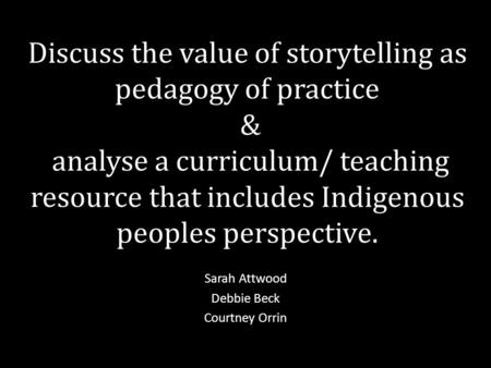 Discuss the value of storytelling as pedagogy of practice & analyse a curriculum/ teaching resource that includes Indigenous peoples perspective. Sarah.