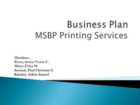 MSBP Printing Services Members : Perez, Jerico Victor C. Mitra, Erica M. Soriano, Paul Christian S. Balubal, Aldrin Junard.