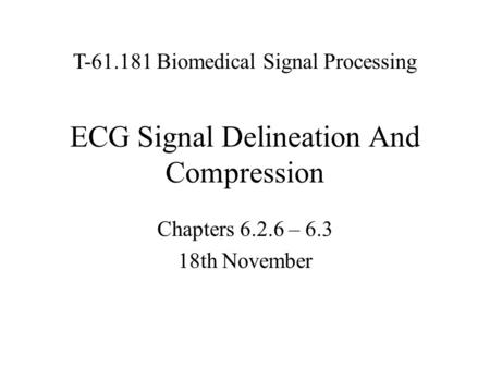 ECG Signal Delineation And Compression Chapters 6.2.6 – 6.3 18th November T-61.181 Biomedical Signal Processing.