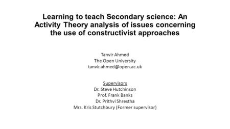 Learning to teach Secondary science: An Activity Theory analysis of issues concerning the use of constructivist approaches Tanvir Ahmed The Open University.