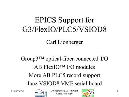 14 Nov 2000G3/FlexIO/PLC5/VSIOD8 Carl Lionberger 1 EPICS Support for G3/FlexIO/PLC5/VSIOD8 Carl Lionberger Group3™ optical-fiber-connected I/O AB FlexIO™