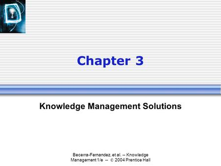 Becerra-Fernandez, et al. -- Knowledge Management 1/e -- © 2004 Prentice Hall Chapter 3 Knowledge Management Solutions.