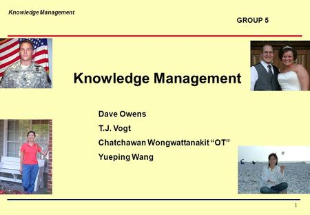 "Knowledge Management 1 Dave Owens T.J. Vogt Chatchawan Wongwattanakit ""OT"" Yueping Wang GROUP 5."