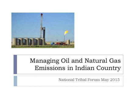 Managing Oil and Natural Gas Emissions in Indian Country National Tribal Forum May 2015.