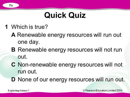 Exploring Science 7© Pearson Education Limited 2004 1Which is true? A Renewable energy resources will run out one day. BRenewable energy resources will.