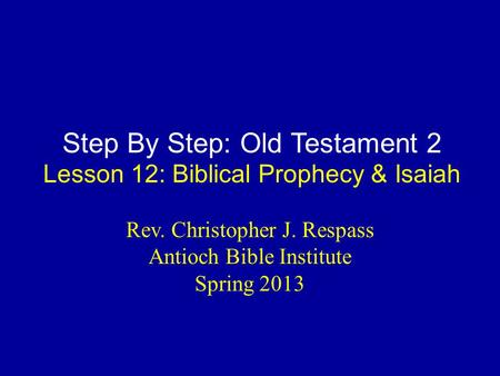 Step By Step: Old Testament 2 Lesson 12: Biblical Prophecy & Isaiah Rev. Christopher J. Respass Antioch Bible Institute Spring 2013.