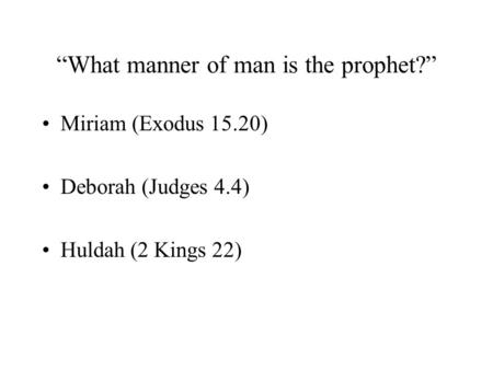 """What manner of man is the prophet?"" Miriam (Exodus 15.20) Deborah (Judges 4.4) Huldah (2 Kings 22)"