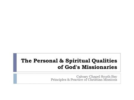 The Personal & Spiritual Qualities of God's Missionaries Calvary Chapel South Bay Principles & Practice of Christian Missions.