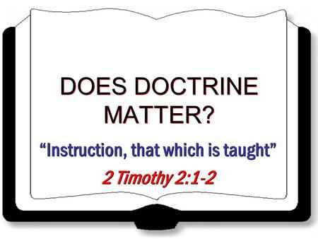 """Instruction, that which is taught"" 2 Timothy 2:1-2 ""Instruction, that which is taught"" 2 Timothy 2:1-2 DOES DOCTRINE MATTER?"