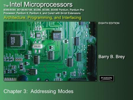 Chapter 3: Addressing Modes. Copyright ©2009 by Pearson Education, Inc. Upper Saddle River, New Jersey 07458 All rights reserved. The Intel Microprocessors: