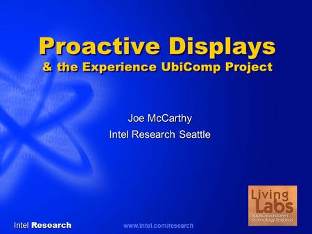 Intel Research www.intel.com/research Proactive Displays & the Experience UbiComp Project Joe McCarthy Intel Research Seattle.