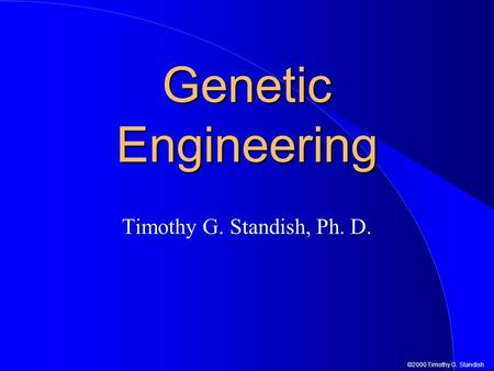 Genetic Engineering Timothy G. Standish, Ph. D..