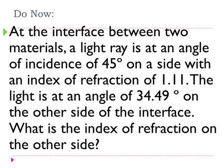 Do Now:  At the interface between two materials, a light ray is at an angle of incidence of 45º on a side with an index of refraction of 1.11. The light.