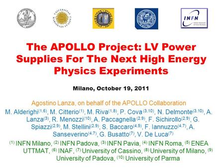 The APOLLO Project: LV Power Supplies For The Next High Energy Physics Experiments Milano, October 19, 2011 Agostino Lanza, on behalf of the APOLLO Collaboration.