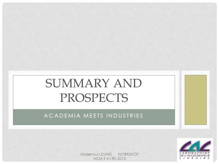 ACADEMIA MEETS INDUSTRIES SUMMARY AND PROSPECTS Abdenour LOUNIS WORKSHOP AIDA 9 AVRIL 2013.
