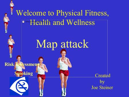 Welcome to Physical Fitness, Health and Wellness Map attack Created by Joe Steiner Risk Assessment: Smoking.