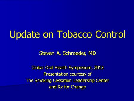 Update on Tobacco Control Steven A. Schroeder, MD Global Oral Health Symposium, 2013 Presentation courtesy of The Smoking Cessation Leadership Center and.