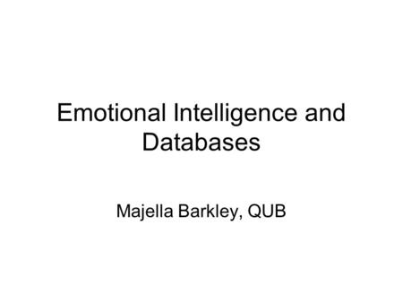Emotional Intelligence and Databases Majella Barkley, QUB.