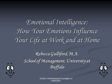 © 2003 CDHS/Research Foundation of SUNY/BSC Emotional Intelligence: How Your Emotions Influence Your Life at Work and at Home Rebecca Gulliford, M.A.