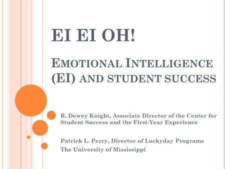 EI EI OH! E MOTIONAL I NTELLIGENCE (EI) AND STUDENT SUCCESS R. Dewey Knight, Associate Director of the Center for Student Success and the First-Year Experience.