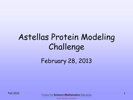 Fall 20121 Astellas Protein Modeling Challenge February 28, 2013.