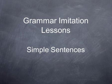Grammar Imitation Lessons Simple Sentences. Instructions On each slide you will see a rule for the sentences you will be imitating. Copy that rule word.
