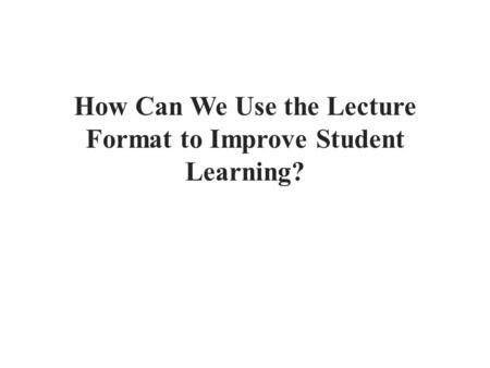 How Can We Use the Lecture Format to Improve Student Learning?