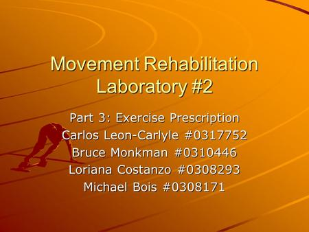 Movement Rehabilitation Laboratory #2 Part 3: Exercise Prescription Carlos Leon-Carlyle #0317752 Bruce Monkman #0310446 Loriana Costanzo #0308293 Michael.