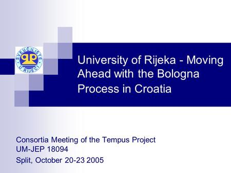 University of Rijeka - Moving Ahead with the Bologna Process <strong>in</strong> Croatia Consortia Meeting of the Tempus Project UM-JEP 18094 Split, October 20-23 2005.