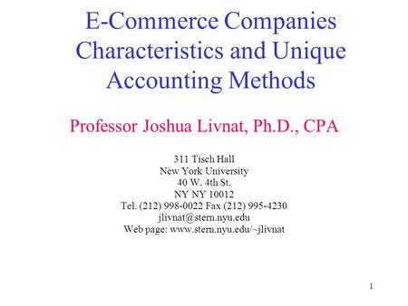 1 E-Commerce Companies Characteristics and Unique Accounting Methods Professor Joshua Livnat, Ph.D., CPA 311 Tisch Hall New York University 40 W. 4th St.