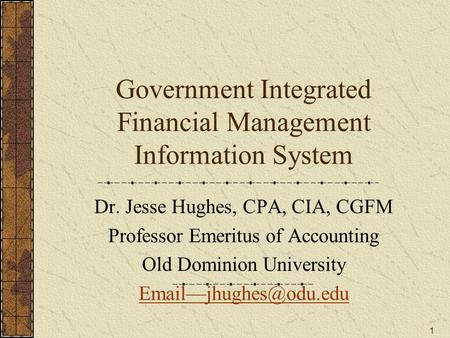1 Government Integrated Financial Management Information System Dr. Jesse Hughes, CPA, CIA, CGFM Professor Emeritus of Accounting Old Dominion University.