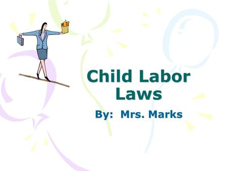 Child Labor Laws By: Mrs. Marks. Child Labor Laws Did you know that employers are only allowed to have high school students work a certain number of hours.