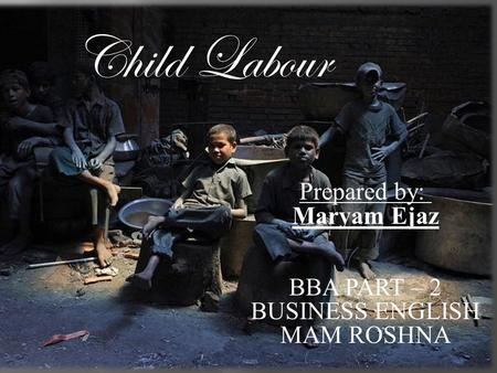 Child Labour Prepared by: Maryam Ejaz BBA PART – 2 BUSINESS ENGLISH