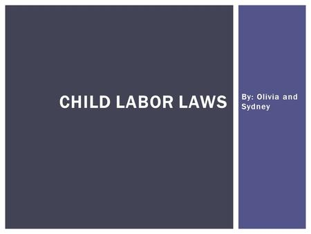 By: Olivia and Sydney CHILD LABOR LAWS.  Child labor laws ensure that our youth have the necessary time to pursue their education and be employed in.