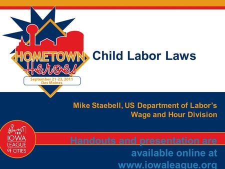 77 1-866-487-9243 Child Labor Laws Mike Staebell, US Department of Labor's Wage and Hour Division Handouts and presentation are available online at www.iowaleague.org.