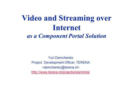 Video and Streaming over Internet as a Component Portal Solution Yuri Demchenko Project Development Officer, TERENA