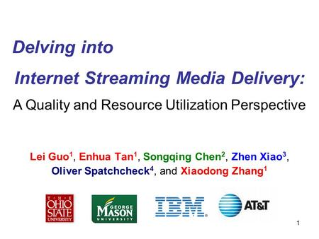 1 Internet Streaming Media Delivery: Lei Guo 1, Enhua Tan 1, Songqing Chen 2, Zhen Xiao 3, Oliver Spatchcheck 4, and Xiaodong Zhang 1 Delving into A Quality.