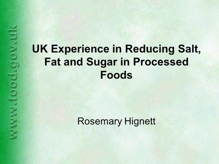 UK Experience in Reducing Salt, Fat and Sugar in Processed Foods Rosemary Hignett.