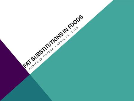 FAT SUBSTITUTIONS IN FOODS ADRIENNE ORTEGA  APRIL 21, 2015.